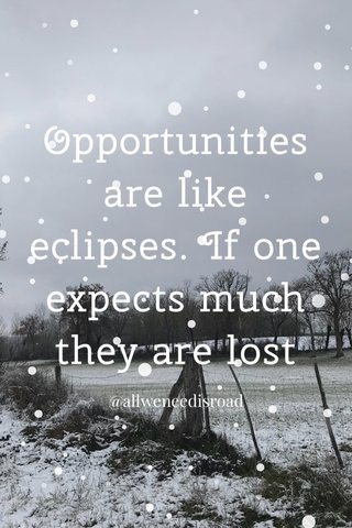 Opportunities are like eclipses. If one expects much they are lost @allweneedisroad