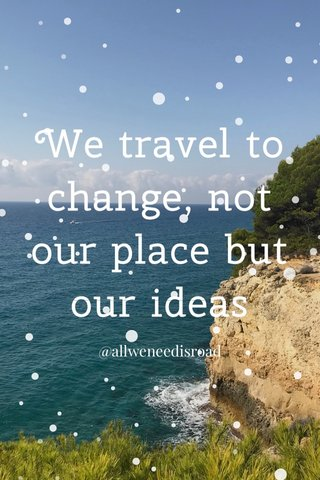 We travel to change, not our place but our ideas @allweneedisroad