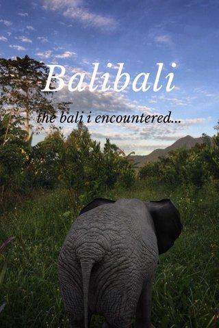 Balibali the bali i encountered...