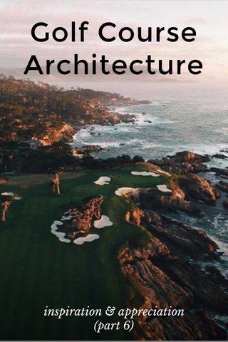 Golf Course Architecture inspiration & appreciation (part 6)