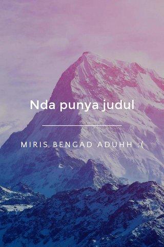 Nda punya judul MIRIS BENGAD ADUHH :(