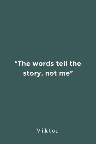 """The words tell the story, not me"" Viktor"