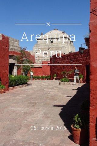 Arequipa Peru 36 Hours in 2016