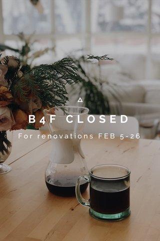 B4F CLOSED For renovations FEB 5-26
