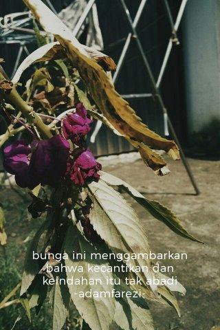 bunga ini menggambarkan bahwa kecantikan dan keindahan itu tak abadi -adamfarezi-