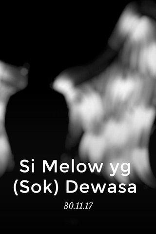 Si Melow yg (Sok) Dewasa 30.11.17