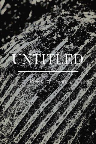 UNTITLED   Poem by Bryan  
