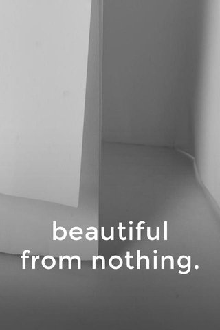 beautiful from nothing.
