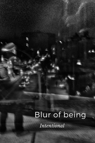 Blur of being Intentional