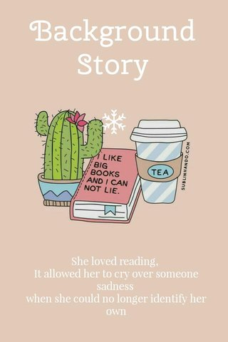 Background Story She loved reading, It allowed her to cry over someone sadness when she could no longer identify her own