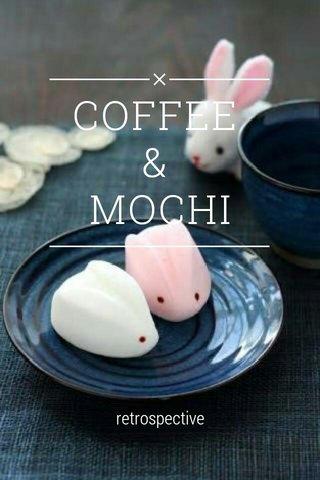 COFFEE & MOCHI retrospective