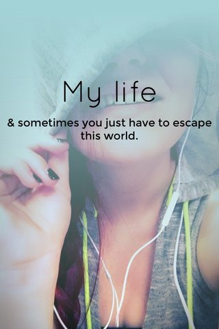 My life & sometimes you just have to escape this world.