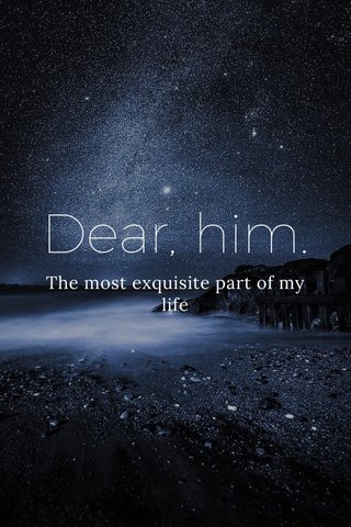 Dear, him. The most exquisite part of my life