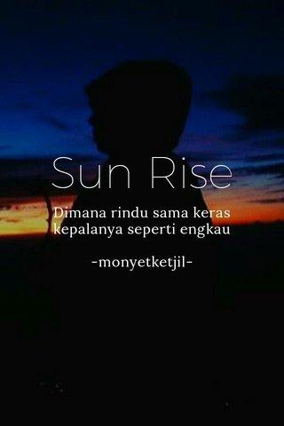 Sun Rise Dimana rindu sama keras kepalanya seperti engkau -monyetketjil-