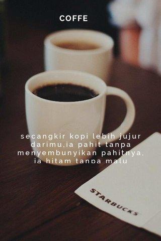 COFFE secangkir kopi lebih jujur darimu,ia pahit tanpa menyembunyikan pahitnya, ia hitam tanpa malu megakuinya
