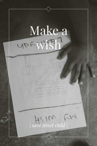 Make a wish   save street child  