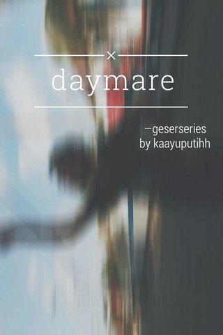 daymare —geserseries by kaayuputihh