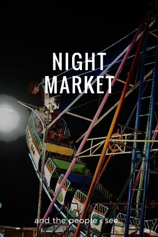 NIGHT MARKET and the people i see...