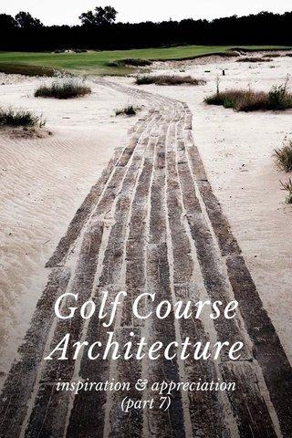 Golf Course Architecture inspiration & appreciation (part 7)