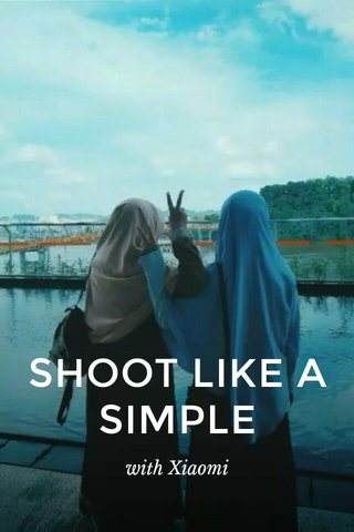 SHOOT LIKE A SIMPLE with Xiaomi