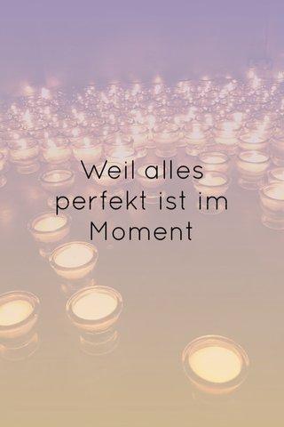 Weil alles perfekt ist im Moment