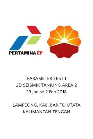 PARAMETER TEST 1 2D SEISMIK TANJUNG AREA 2 29 Jan sd 2 Feb 2018 LAMPEONG, KAB. BARITO UTATA KALIMANTAN TENGAH