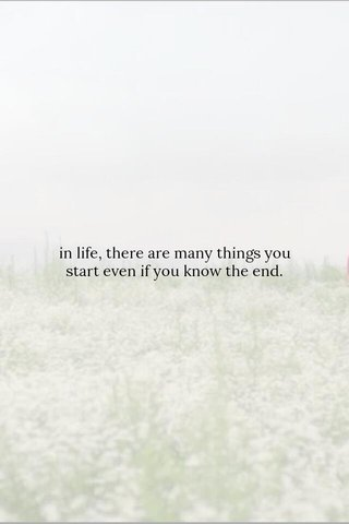 in life, there are many things you start even if you know the end.
