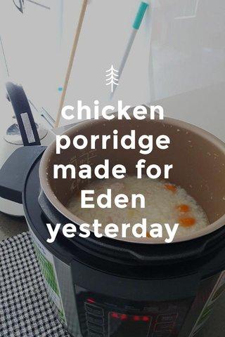 chicken porridge made for Eden yesterday