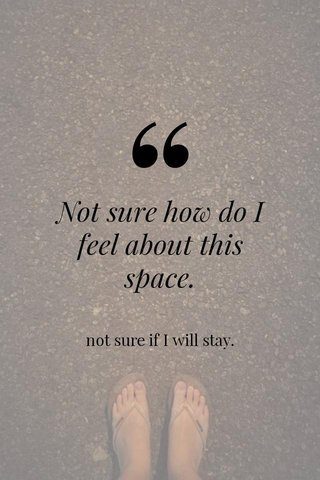 Not sure how do I feel about this space. not sure if I will stay.