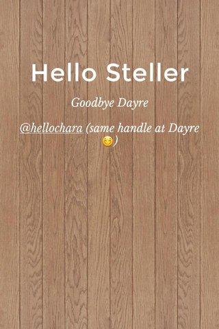 Hello Steller Goodbye Dayre @hellochara (same handle at Dayre 😊)