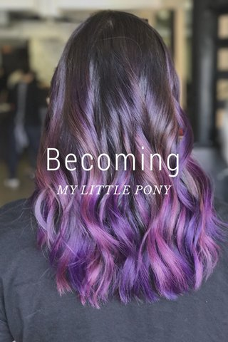 Becoming MY LITTLE PONY