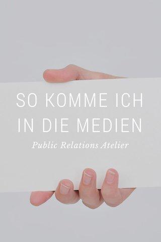 SO KOMME ICH IN DIE MEDIEN Public Relations Atelier