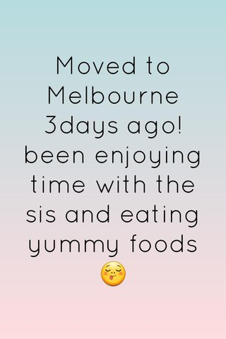 Moved to Melbourne 3days ago! been enjoying time with the sis and eating yummy foods 😋