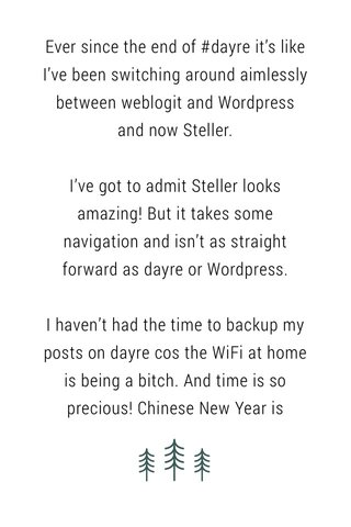 Ever since the end of #dayre it's like I've been switching around aimlessly between weblogit and Wordpress and now Steller. I've got to admit Steller looks amazing! But it takes some navigation and isn't as straight forward as dayre or Wordpress. I haven't had the time to backup my posts on dayre cos the WiFi at home is being a bitch. And time is so precious! Chinese New Year is literally around the corner and we have so much to do. I think I'll pledge to use Steller for a month? I just hope they make it more simplified to use. I don't really fancy having to choose a photo to import then deleting it when I only just want to write.