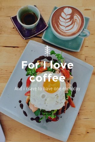 For I love coffee And i crave to have one each day