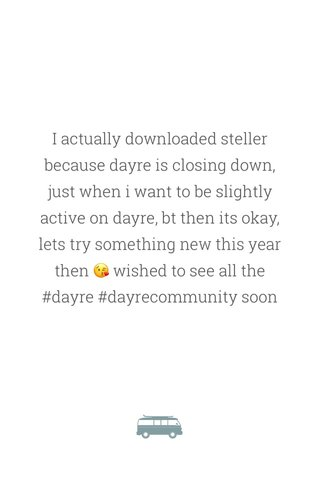 I actually downloaded steller because dayre is closing down, just when i want to be slightly active on dayre, bt then its okay, lets try something new this year then 😘 wished to see all the #dayre #dayrecommunity soon