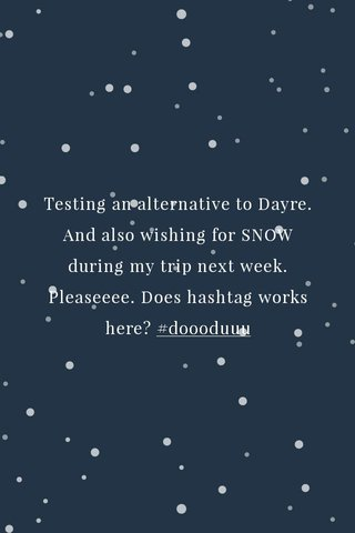 Testing an alternative to Dayre. And also wishing for SNOW during my trip next week. Pleaseeee. Does hashtag works here? #doooduuu