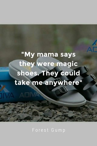 """My mama says they were magic shoes. They could take me anywhere"" Forest Gump"