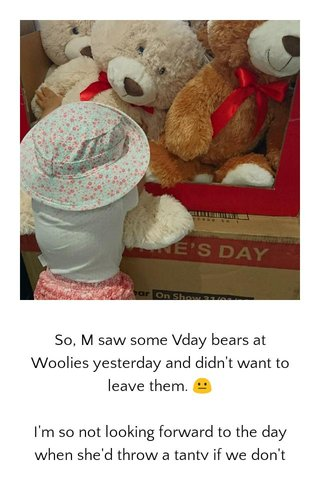 So, M saw some Vday bears at Woolies yesterday and didn't want to leave them. 😐 I'm so not looking forward to the day when she'd throw a tanty if we don't buy her what she wants, especially at the toy stores.