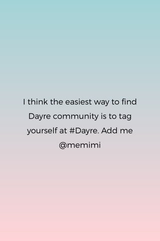 I think the easiest way to find Dayre community is to tag yourself at #Dayre. Add me @memimi