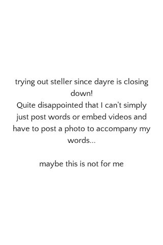 trying out steller since dayre is closing down! Quite disappointed that I can't simply just post words or embed videos and have to post a photo to accompany my words... maybe this is not for me