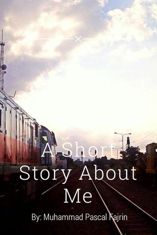 A Short Story About Me By: Muhammad Pascal Fajrin