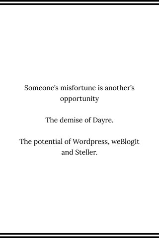Someone's misfortune is another's opportunity The demise of Dayre. The potential of Wordpress, weBlogIt and Steller.