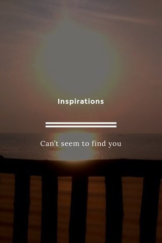 Inspirations Can't seem to find you