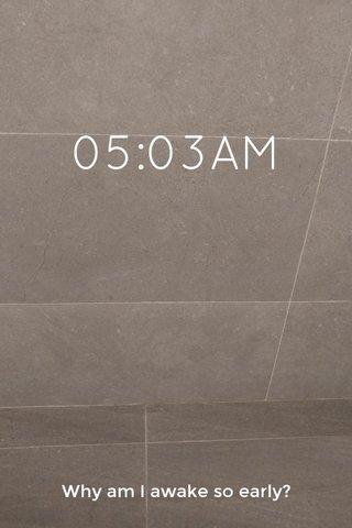 05:03AM Why am I awake so early?