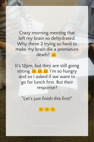 """Crazy morning meeting that left my brain so dehydrated. Why these 2 trying so hard to make my brain die a premature death? 😫 It's 12pm, but they are still going strong 😫😫😫 I'm so hungry and so I asked if we want to go for lunch first. But their response? """"Let's just finish this first!"""" 😐😐😐"""