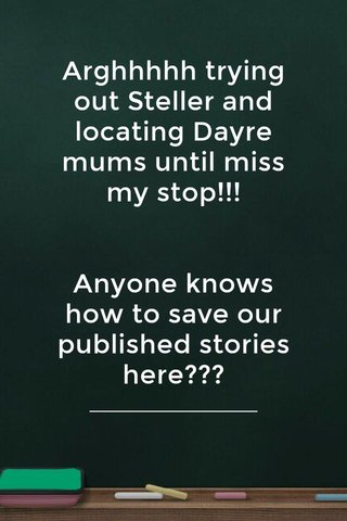 Arghhhhh trying out Steller and locating Dayre mums until miss my stop!!! Anyone knows how to save our published stories here??? Still trying to sort out things here.