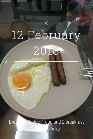 12 February 2018 Breakfast today. 1 egg and 2 breakfast sausage links