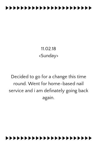 11.02.18 <Sunday> Decided to go for a change this time round. Went for home-based nail service and i am definately going back again.
