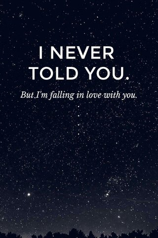 I NEVER TOLD YOU. But I'm falling in love with you. . . . . . . . . . - zivan